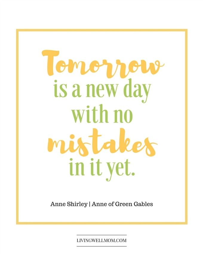 Tomorrow is a new day with no mistakes in it...yet - Anne of Green Gables | Motherhood is incredible, but what happens when things don't go as planned? When those moments aren't as precious as you had hoped? Is it wrong to not love every second of being a mom?