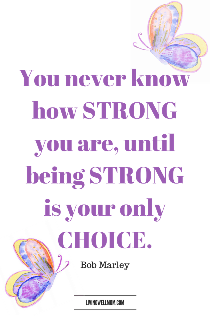 You never know how strong you are, until being strong is your only choice. - Bob Marley- 10 Encouraging Quotes for NICU Moms