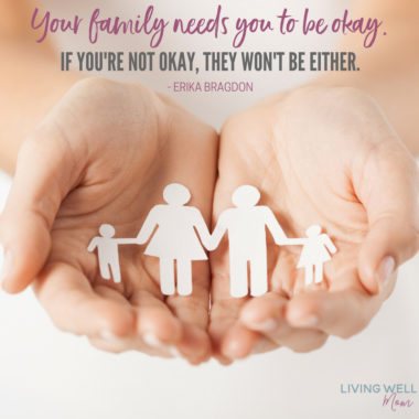 Your family needs you to be okay. If you're not okay, they won't be either. - Erika Bragdon