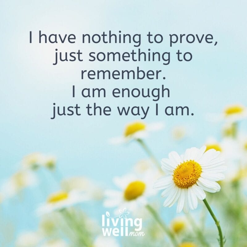 """A positive statement on a background of flowers that reads """"I have nothing to prove, just something to remember. I am enough just the way I am."""""""